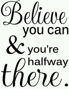 Believe you can & you're halfway there.