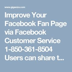 Improve Your Facebook Fan Page via Facebook Customer Service 1-850-361-8504   Users can share their links on your fan page and your friends on facebook can easily access it. You can promote your page by improving your Facebook fan page. Facebook will charge a little to promote your fan page to more people on Facebook. For taking help, you can use our Facebook Customer Service number 1-850-361-8504 right now. For More Information visit on…