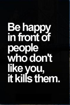 Be happy in front of people who don't like you, it kills them. ♡