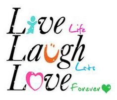 LIve life, Laugh lots, Love forever!
