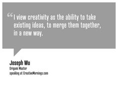 """""""I view creativity as the ability to take existing ideas, to merge them together in a new way.""""    Joseph Wu, Origami Master  speaking at CreativeMornings/Vancouver(*watch the talk)"""