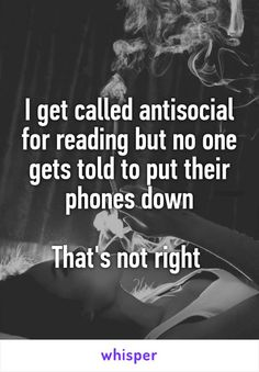 I get called antisocial for reading but no one gets told to put their phones…