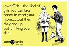 Funny Flirting Ecard: Iowa Girls......the kind of girls you can take home to meet your mom.........but then they end up out-drinking your dad.