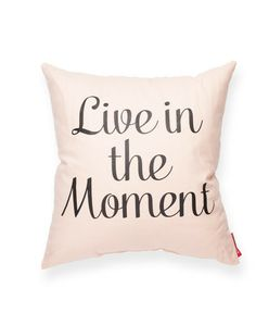 """Live in the Moment Pillow - pros and cons of living this way?  How about """"enjoy the good times while you can"""" instead? And """"this too shall pass"""" for getting thru the bad times?  Use each minute you have to make things better for yourself while not making things worse for someone else."""