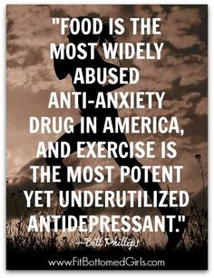 """""""Food is the most widely abused anti-anxiety drug in America, and exercise is the most potent yet underutilized antidepressant."""" —Bill Phillips #quotes #fitnessquotes #healthquotes"""