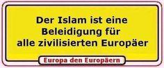 Der Islam ist eine Beleidigung für alle zivilisierten Europäer.