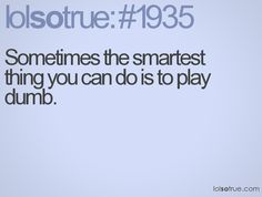 Sometimes the smartest thing you can do is to play dumb.