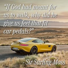 """""""If God had meant for us to walk, why did he give us feet that fit car pedals?"""" - Sir Stirling Moss"""