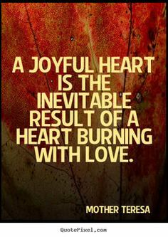 Mother Teresa picture quotes - A joyful heart is the inevitable result of a heart burning. Passionate Love Quotes, Famous Love Quotes, Quotes To Live By, Favorite Quotes, Mother Teresa Life, Interesting Quotes, Inevitable, Quote Posters, Life Inspiration