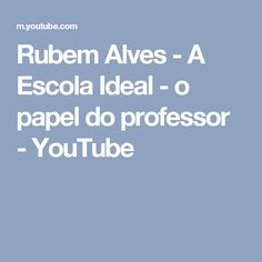 Rubem Alves - A Escola Ideal - o papel do professor - YouTube