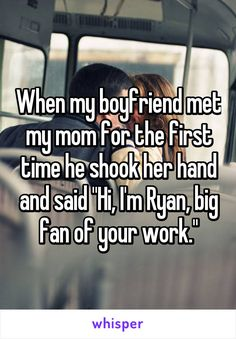 "When my boyfriend met my mom for the first time he shook her hand and said ""Hi, I'm Ryan, big fan of your work."" -Awwweeee"