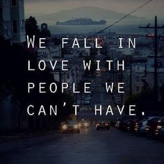 We fall in love with people we can't have. [why does this have to be sooo truee..?? Ugh.]