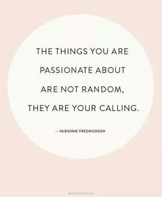 The things you are passionate about are not random, they are your calling. - Fabienne Fredrickson shirtpickle.com