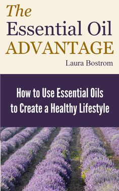 The Essential Oil Advantage How to Use Essential Oils to Create a Healthy Lifestyle, by Laura Bostrom ($2.99)