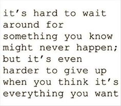 it's hard to wait for something you know might never happen; but it's even harder to give up when you think it's everything you want