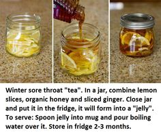 """Saw this tip on Facebook....  Winter sore throat """"tea"""". In a jar, combine lemon slices, organic honey and sliced ginger. Close jar and put it in the fridge, it will form into a """"jelly"""". To serve: Spoon jelly into mug and pour boiling water over it. Store in fridge 2-3 months."""