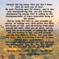 Here is the big bonus that you don't know, that we want you to hear: By your focusing upon his misery, you're not only disempowering him, you are offering disempowering energy that is adding to the disempowerment of every miserable being on the planet. But by using this man as your example of clarity, as looking very close within this little microcosm of life, and identifying from what you do not want, what you do want, and by using him as an example of looking for what you are wanting to…