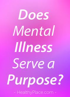 """When I was young I was asked if my mental illness served a purpose. Was I hanging onto it? Read about the purpose of mental illness in a person's life."" www.HealthyPlace.com"