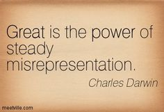 Great is the power of steady misrepresentation.