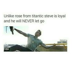 Unlike Rose from Titanic, Steve is loyal and will NEVER let go