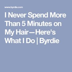 I Never Spend More Than 5 Minutes on My Hair—Here's What I Do | Byrdie