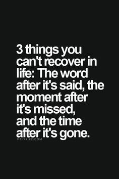3 things you can't recover in life: the word after it's said, the moment after it's missed, and the time after it's gone. Loved you but never said the words to your face xx
