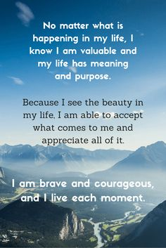 Affirmation - No matter what is happening in my life, I know I am valuable and my life has meaning and purpose No Matter What, Precious Moments, Positive Affirmations, I Know, Meant To Be, Appreciation, Purpose, My Life, Positivity