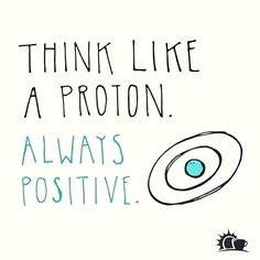 Quote inspiration. Always positive like a proton