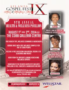 Atlanta Gospel Fest IX Presents the 9th Annual Health & Wellness Pavilion on August 1st & 2nd @ the Cobb Galleria Centre.  Featuring: Free Health Tips, Wellness Seminars & Workshops, Free Goodie Bags for the 1st 5,000 People, Free Physician Evaluations, Vision & Eye Screening, also featuring Dr. Rogsbert Phillips Reed, Andrea Riggs, Darnisha Harrison & More!  For More Info: 770.649.1460 AtlantaGospelFest.Com@Gmail.Com www.AtlantaGospelFest.com