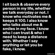 I sit back & observe every person in my life, whether we talk everyday or not. I know who motivates me & keeps it 100. I also know who talks about me & smiles in my face. I know who I can trust & who I need to keep a distance with. Whether I say anything or let you be fake, I know.