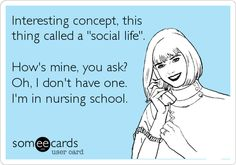 Funny College Ecard: Interesting concept, this thing called a 'social life'. How's mine, you ask? Oh, I don't have one. I'm in nursing school.