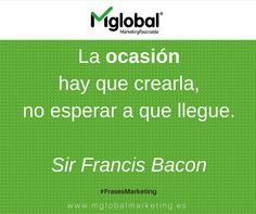 """"""" La ocasión hay que crearla, no esperar a que llegue"""" #FrasesDeMarketing Sir Francis Bacon #MarketingRazonable"""