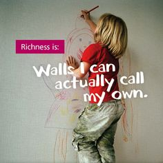 Richness is: Walls I can actually call my own.