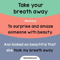 Idiom of the day: Take your breath away.  Meaning: To surprise and amaze someone with beauty.  Example: Ann looked so beautiful that she took my breath away.