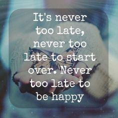 It's never too late to start over. Never too late to be happy. Amazing Quotes, Great Quotes, Quotes To Live By, Me Quotes, Motivational Quotes, Inspirational Quotes, Uplifting Thoughts, Good Thoughts, Complicated Love