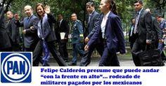 """Felipe Calderón presume andar """"con la frente en alto""""… rodeado de militares pagados por los mexicanos.- #Comparte!"""