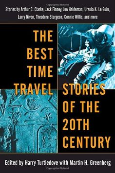 The Best Time Travel Stories of the 20th Century: Stories by Arthur C. Clarke, Jack Finney, Joe Haldeman, Ursula K. Le Guin, by Harry Turtledove,