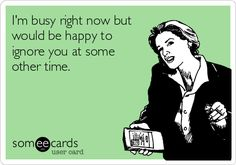 I'm busy right now but would be happy to ignore you at some other time.