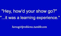If a show is not a learning experience then you are not doing something right. look around and learn everyday.
