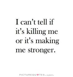 Killing me or making me stronger