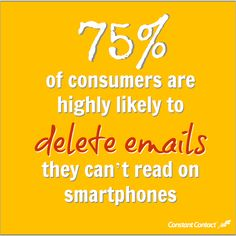 75% of consumers are highly likely to delete emails they can't read on smartphones. Are your emails mobile friendly?