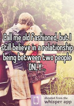 Call me old fashioned, but I still believe in a relationship being between two people ONLY...