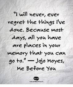 "I will never, ever regret the things I've done. Because most days, all you have are places in your memory that you can go to. - ""Me Before You"" by Jojo Moyes (Beauty Soul Lyrics) Tv Quotes, Lyric Quotes, Best Quotes, Life Quotes, Me Before You Quotes, Quotes To Live By, Me Before U, More Than Words, The Words"