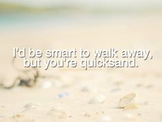 """I'd be smart to walk away, but you're quicksand."""