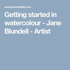 Getting started in watercolour - Jane Blundell - Artist