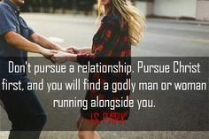 Don't pursue a relationship. Pursue Christ first, and you will find a godly man or woman running alongside you.