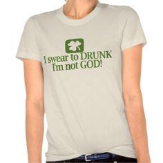 """I swear to Drunk I'm not God!"" - Funny St. Patricks Day T-Shirt :-)"
