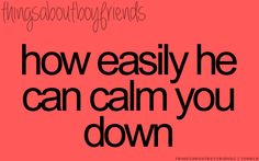 How easily he can calm you down... <3 (things about boyfriends)
