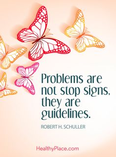 Positive Quote: - Problems are not stop signs, they are guidelines - Robert H. Schuller. www.HealthyPlace.com