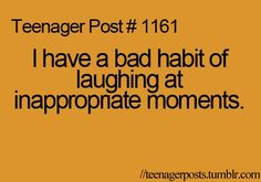 thats me!  or i just laugh at really unfunny moments. :p